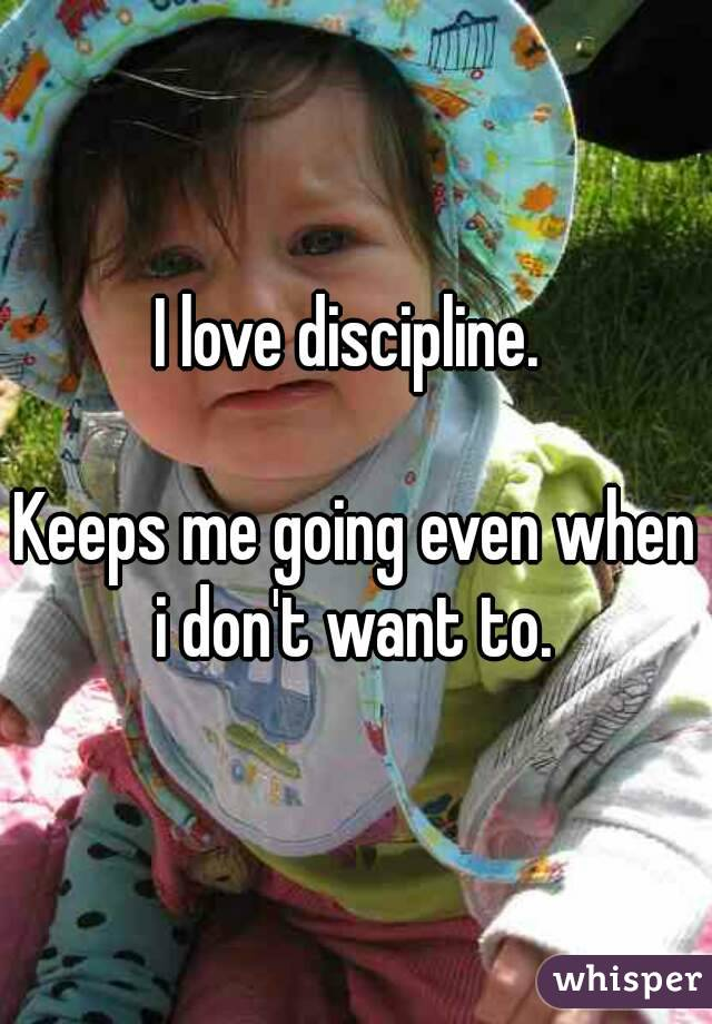 I love discipline.   Keeps me going even when i don't want to.