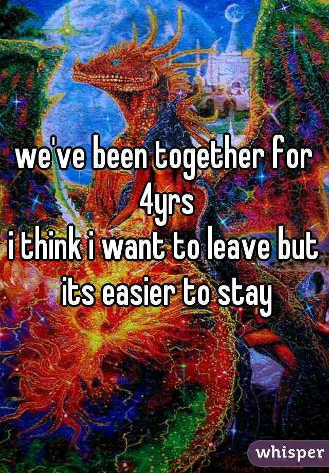 we've been together for 4yrs i think i want to leave but its easier to stay