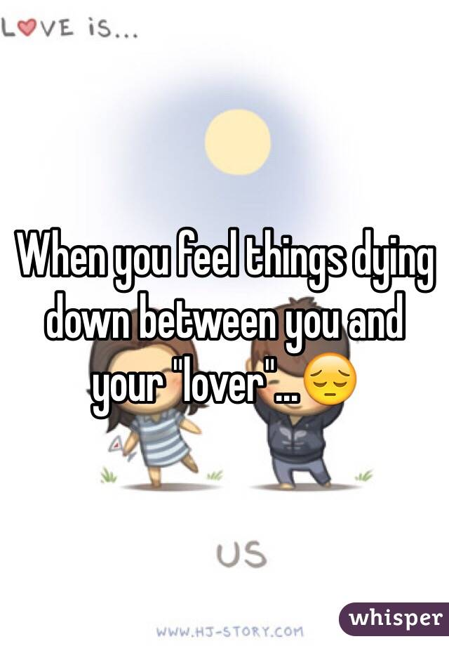 "When you feel things dying down between you and your ""lover""...😔"