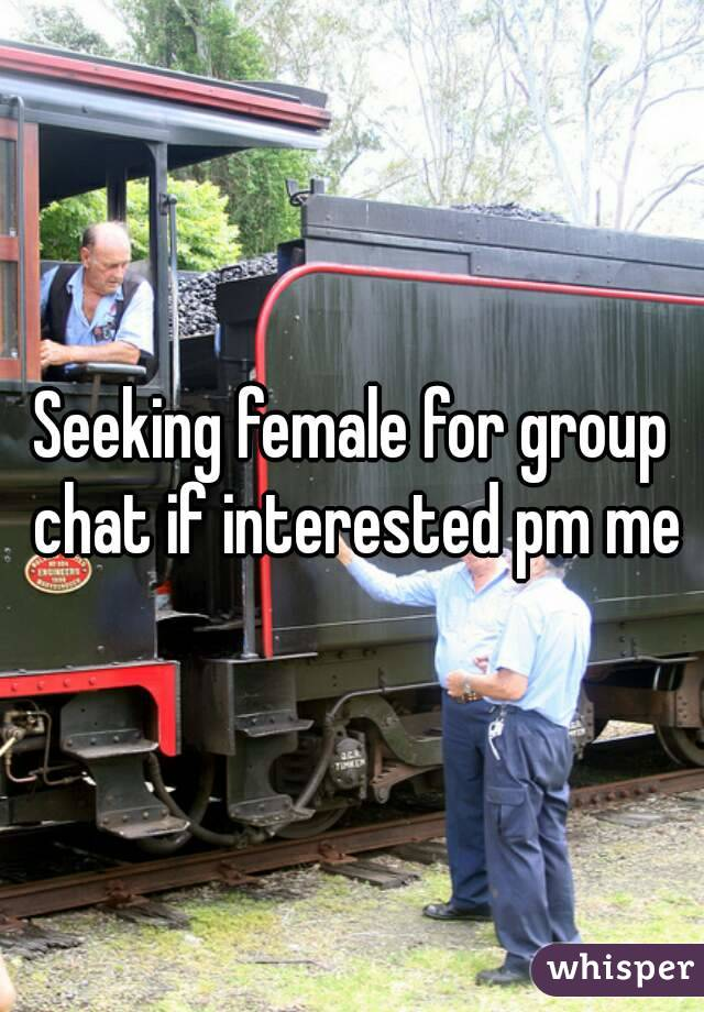 Seeking female for group chat if interested pm me