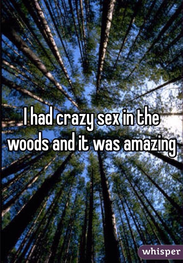 I had crazy sex in the woods and it was amazing