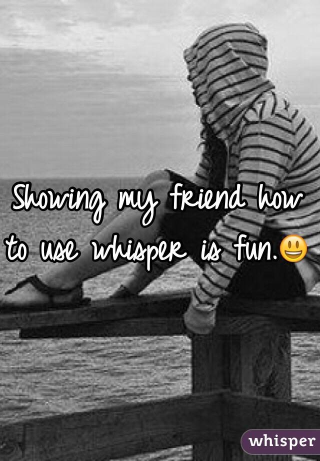 Showing my friend how to use whisper is fun.😃