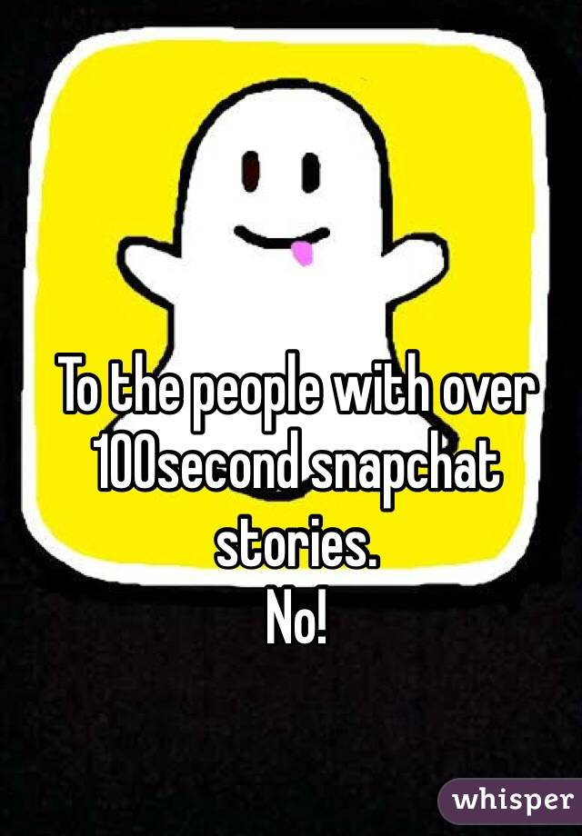 To the people with over 100second snapchat stories. No!