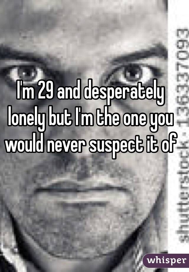 I'm 29 and desperately lonely but I'm the one you would never suspect it of
