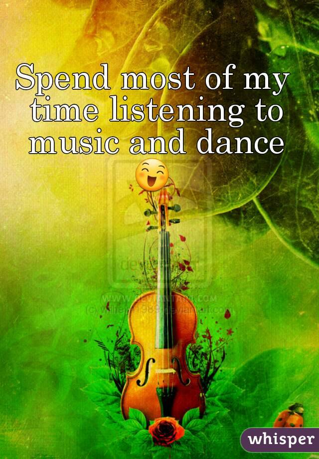 Spend most of my time listening to music and dance 😄
