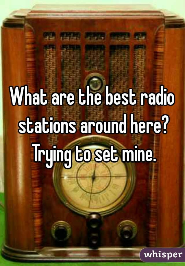 What are the best radio stations around here? Trying to set mine.