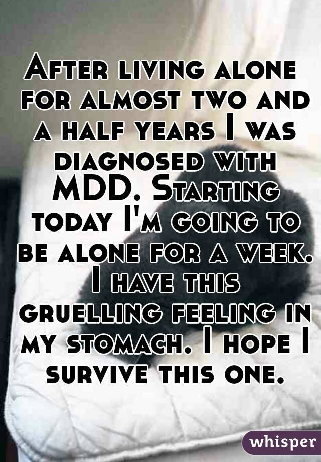 After living alone for almost two and a half years I was diagnosed with MDD. Starting today I'm going to be alone for a week. I have this gruelling feeling in my stomach. I hope I survive this one.