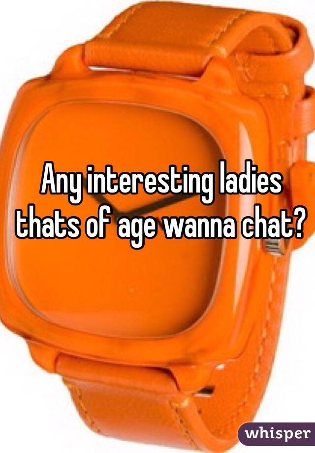 Any interesting ladies thats of age wanna chat?