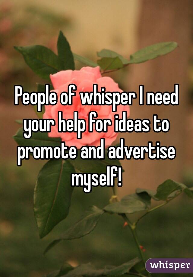 People of whisper I need your help for ideas to promote and advertise myself!