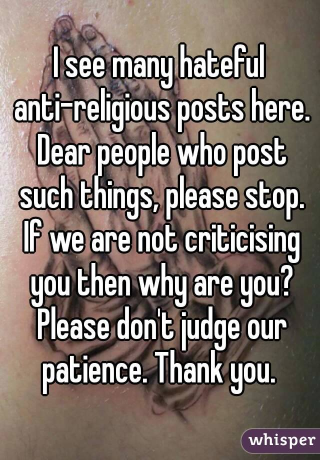 I see many hateful anti-religious posts here. Dear people who post such things, please stop. If we are not criticising you then why are you? Please don't judge our patience. Thank you.
