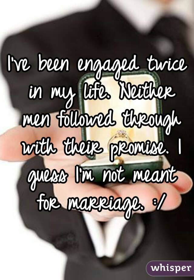 I've been engaged twice in my life. Neither men followed through with their promise. I guess I'm not meant for marriage. :/