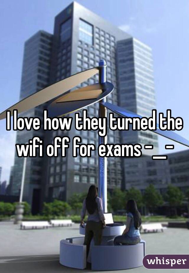 I love how they turned the wifi off for exams -__-
