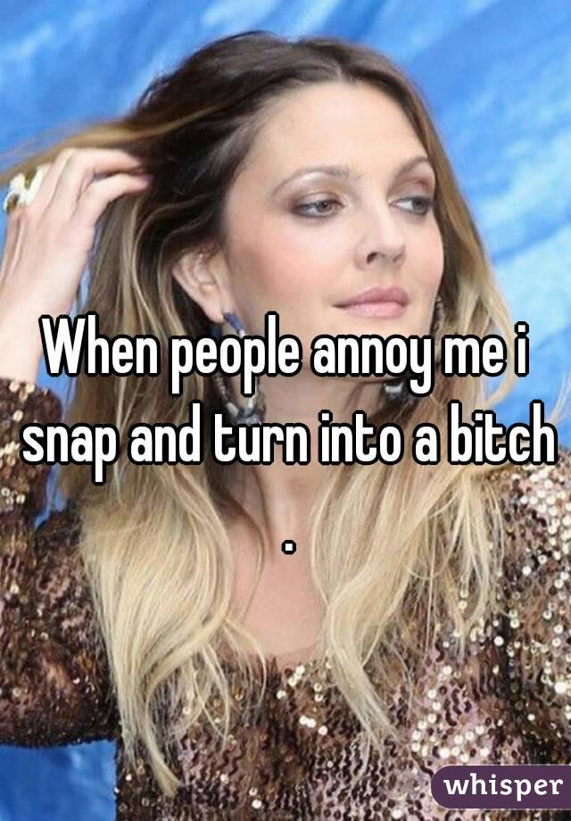 When people annoy me i snap and turn into a bitch .