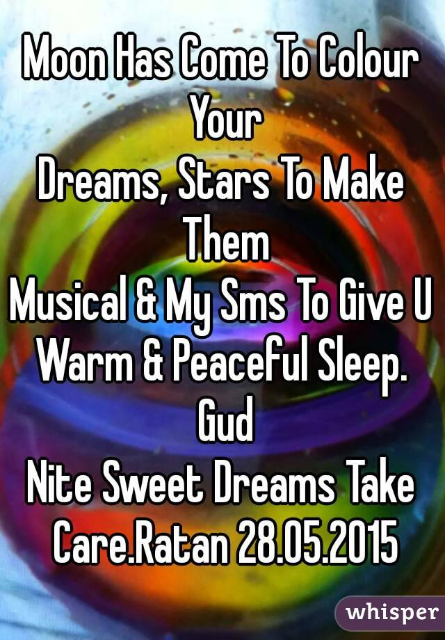 Moon Has Come To Colour Your Dreams, Stars To Make Them Musical & My Sms To Give U Warm & Peaceful Sleep. Gud Nite Sweet Dreams Take Care.Ratan 28.05.2015