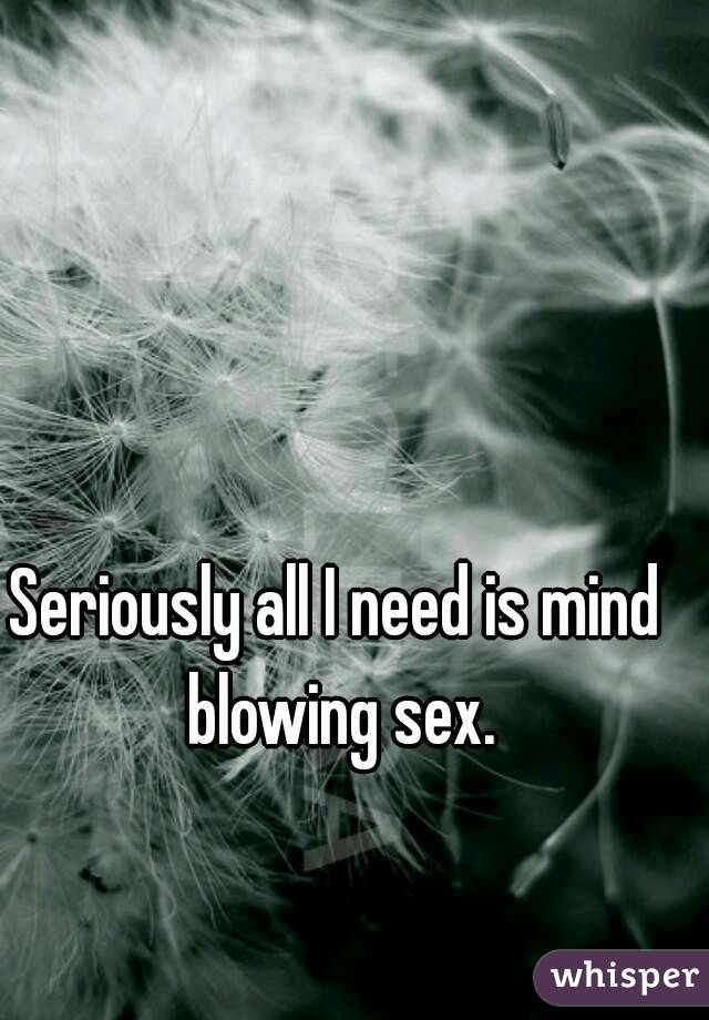 Seriously all I need is mind blowing sex.