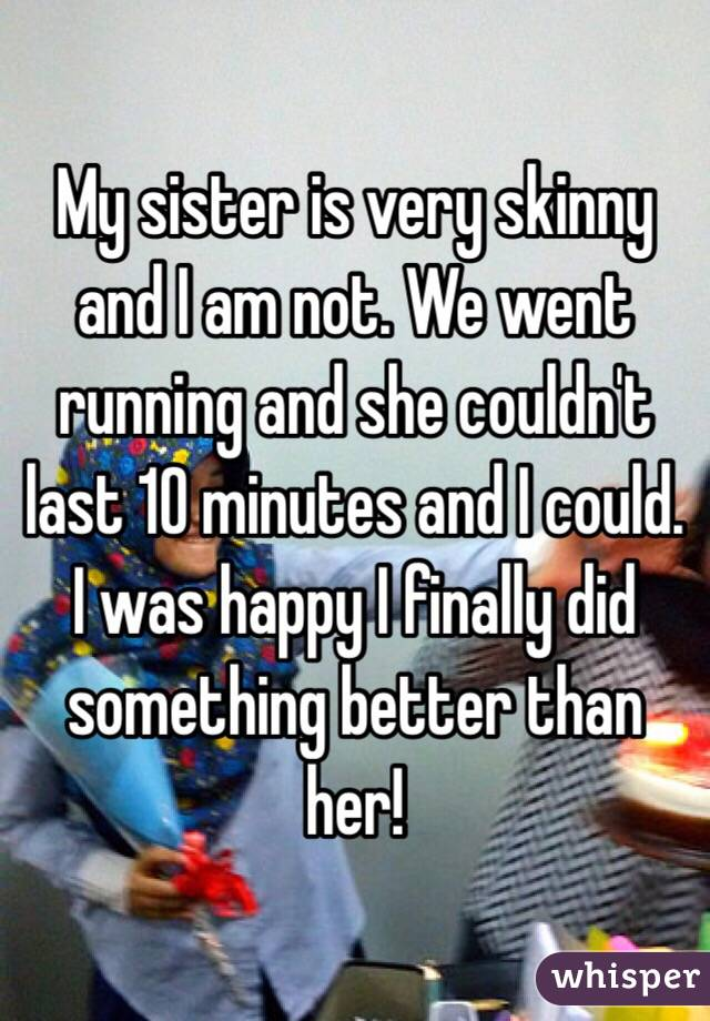 My sister is very skinny and I am not. We went running and she couldn't last 10 minutes and I could. I was happy I finally did something better than her!