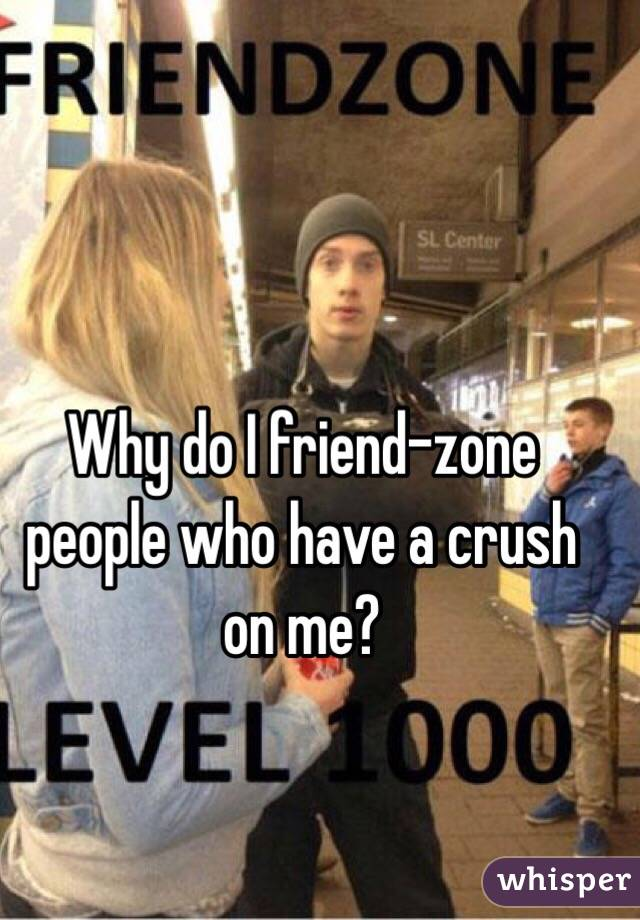 Why do I friend-zone people who have a crush on me?