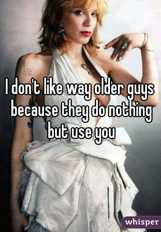 I don't like way older guys because they do nothing but use you