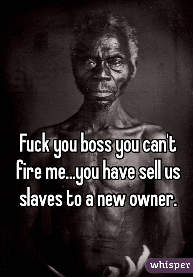 Fuck you boss you can't fire me...you have sell us slaves to a new owner.
