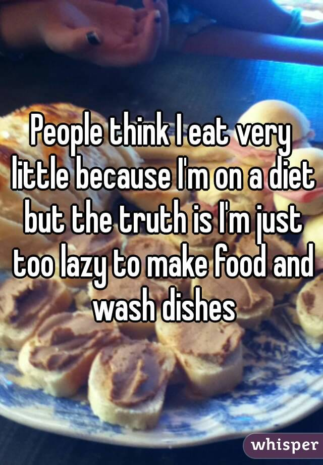 People think I eat very little because I'm on a diet but the truth is I'm just too lazy to make food and wash dishes
