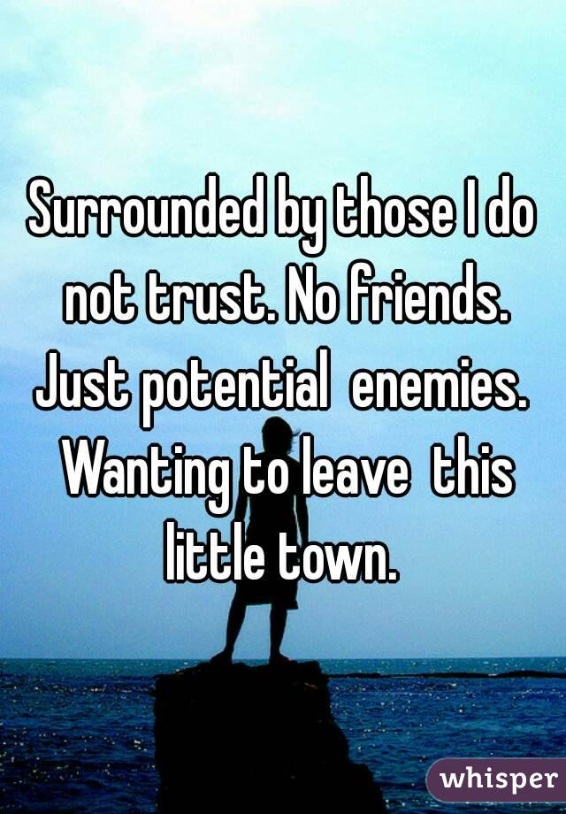 Surrounded by those I do not trust. No friends. Just potential  enemies.  Wanting to leave  this little town.