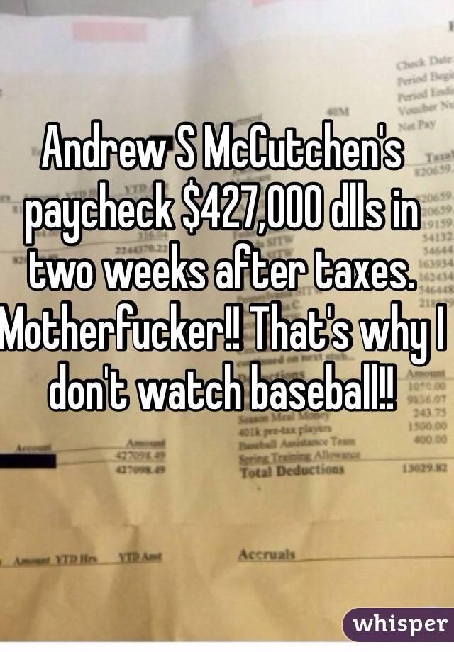 Andrew S McCutchen's paycheck $427,000 dlls in two weeks after taxes.  Motherfucker!! That's why I don't watch baseball!!