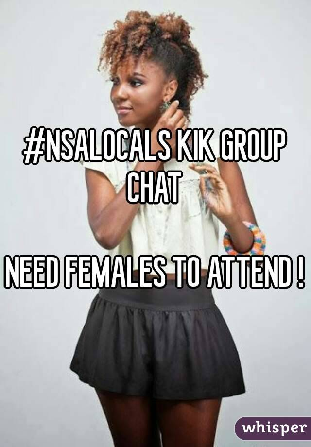 #NSALOCALS KIK GROUP CHAT   NEED FEMALES TO ATTEND !