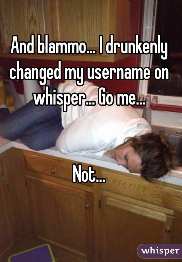 And blammo... I drunkenly changed my username on whisper... Go me...   Not...