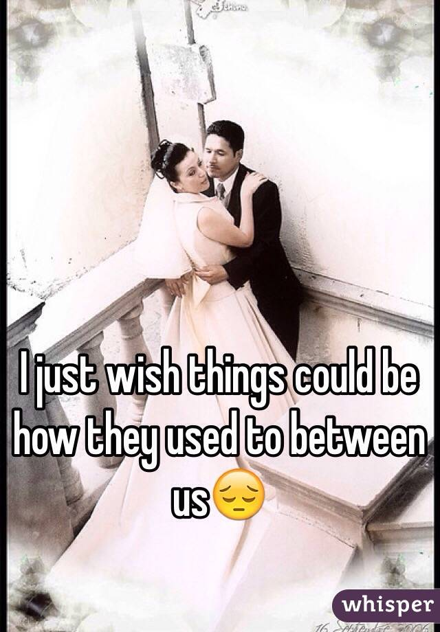 I just wish things could be how they used to between us😔