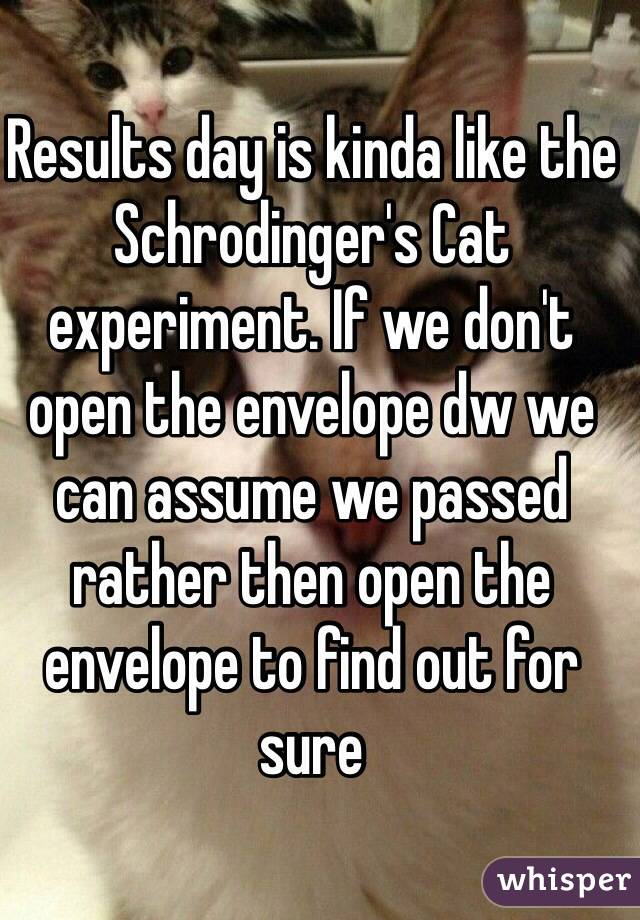 Results day is kinda like the Schrodinger's Cat experiment. If we don't open the envelope dw we can assume we passed rather then open the envelope to find out for sure