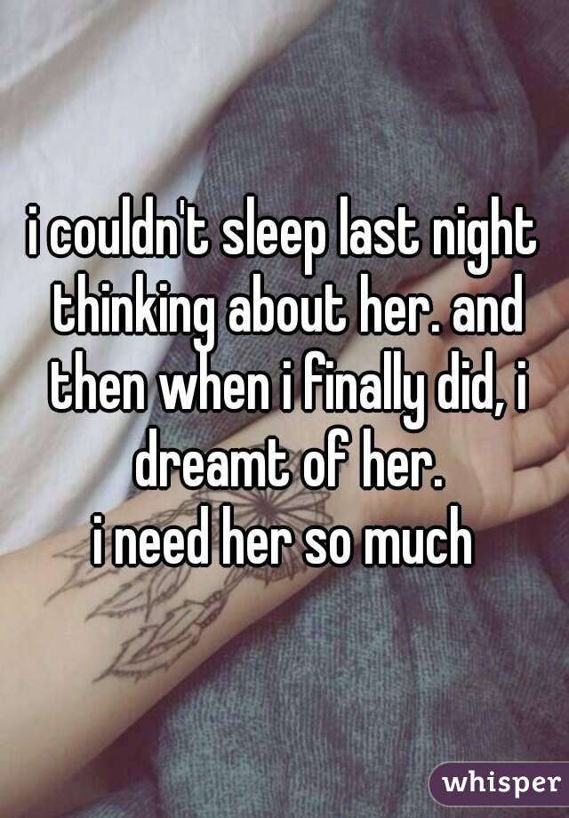 i couldn't sleep last night thinking about her. and then when i finally did, i dreamt of her. i need her so much