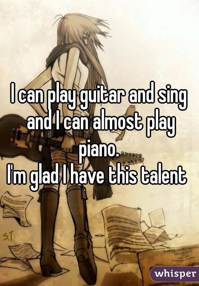 I can play guitar and sing and I can almost play piano.  I'm glad I have this talent