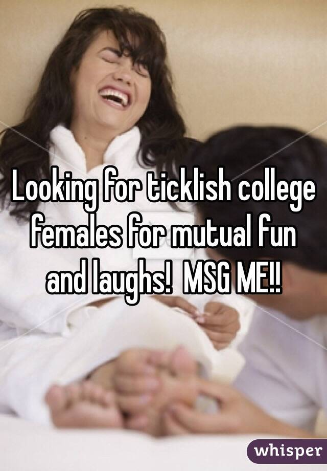 Looking for ticklish college females for mutual fun and laughs!  MSG ME!!