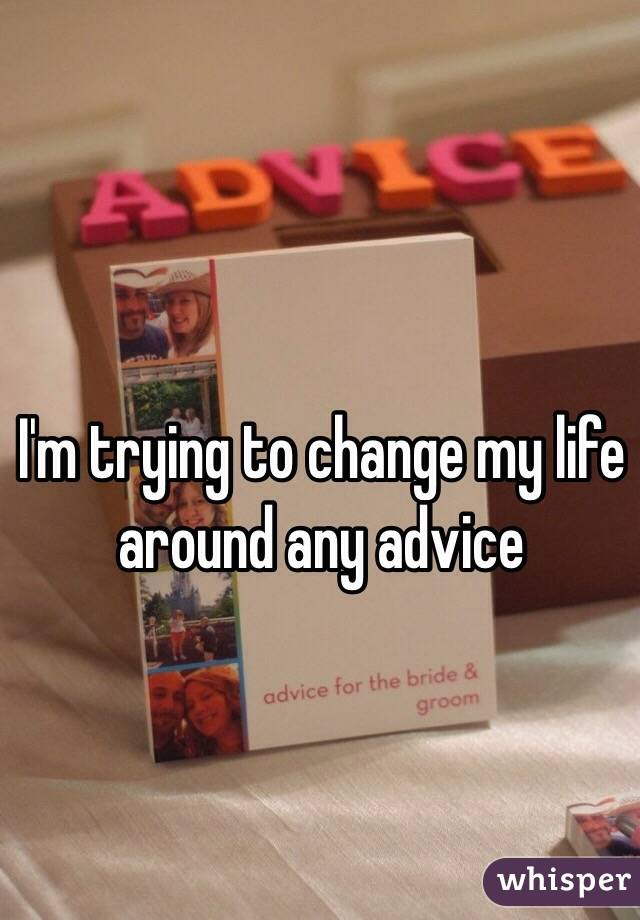 I'm trying to change my life around any advice
