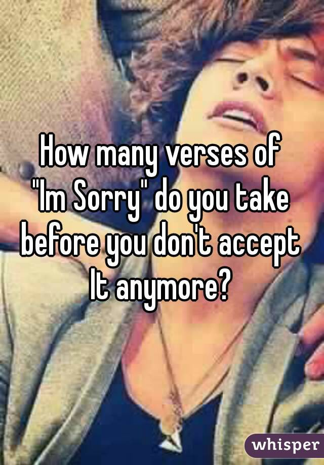 """How many verses of """"Im Sorry"""" do you take before you don't accept It anymore?"""