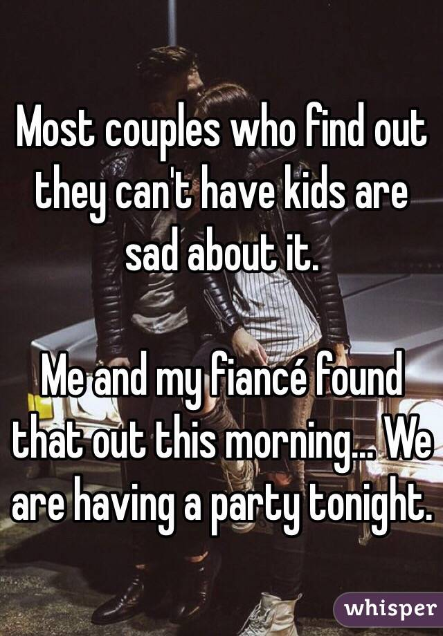 Most couples who find out they can't have kids are sad about it.  Me and my fiancé found that out this morning... We are having a party tonight.