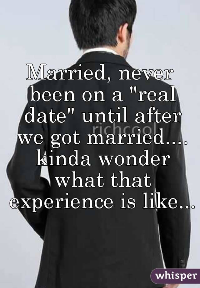 "Married, never been on a ""real date"" until after we got married.... kinda wonder what that experience is like..."