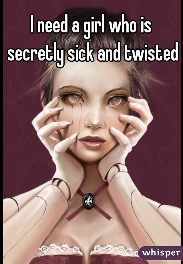 I need a girl who is secretly sick and twisted