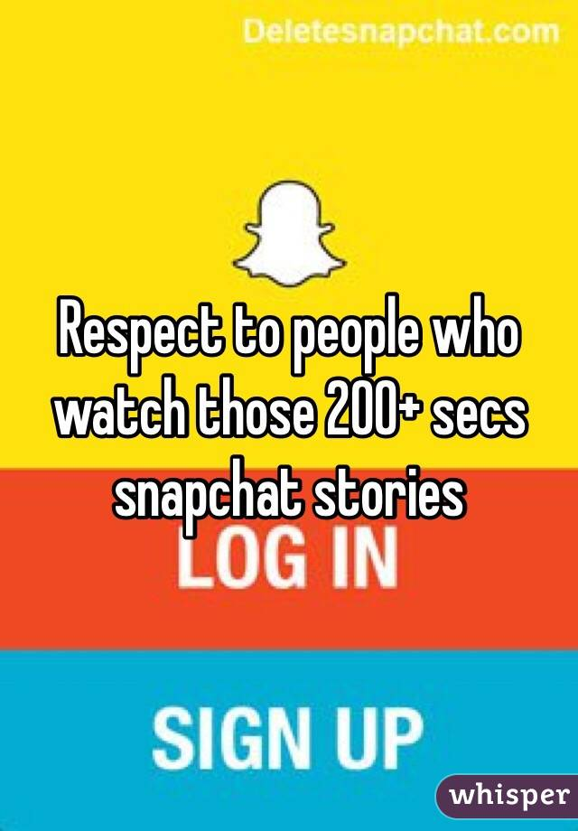 Respect to people who watch those 200+ secs snapchat stories