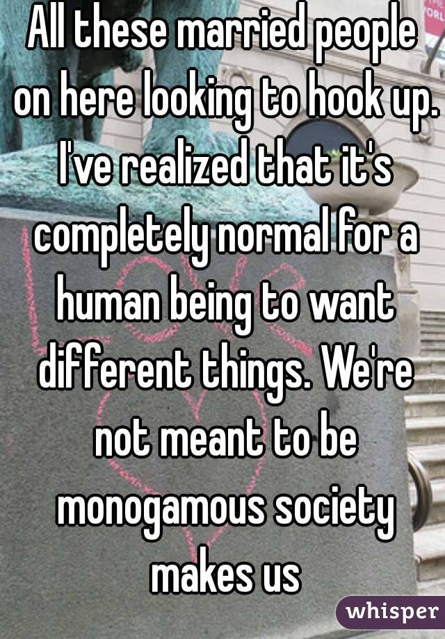 All these married people on here looking to hook up. I've realized that it's completely normal for a human being to want different things. We're not meant to be monogamous society makes us