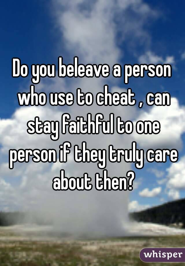 Do you beleave a person who use to cheat , can stay faithful to one person if they truly care about then?