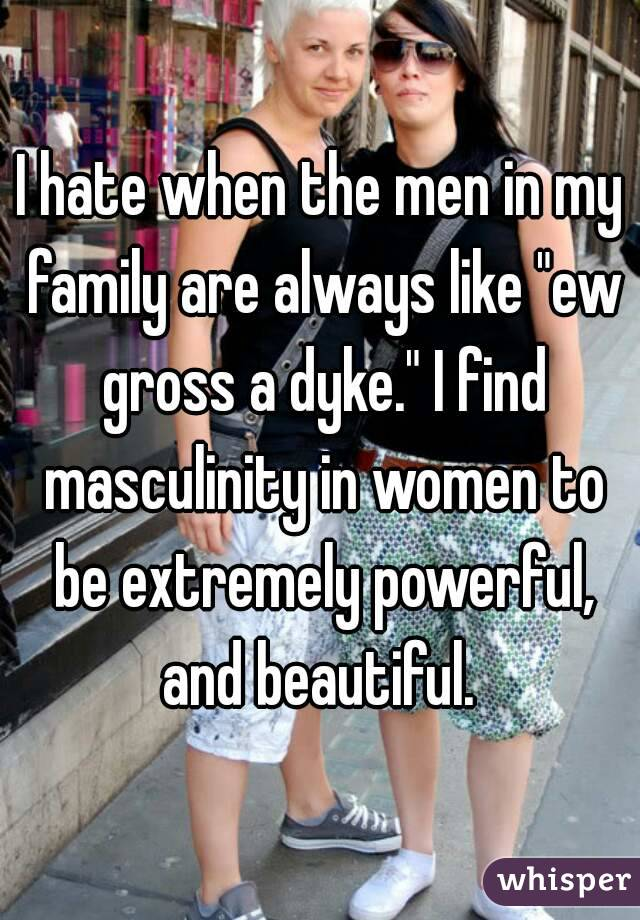 "I hate when the men in my family are always like ""ew gross a dyke."" I find masculinity in women to be extremely powerful, and beautiful."