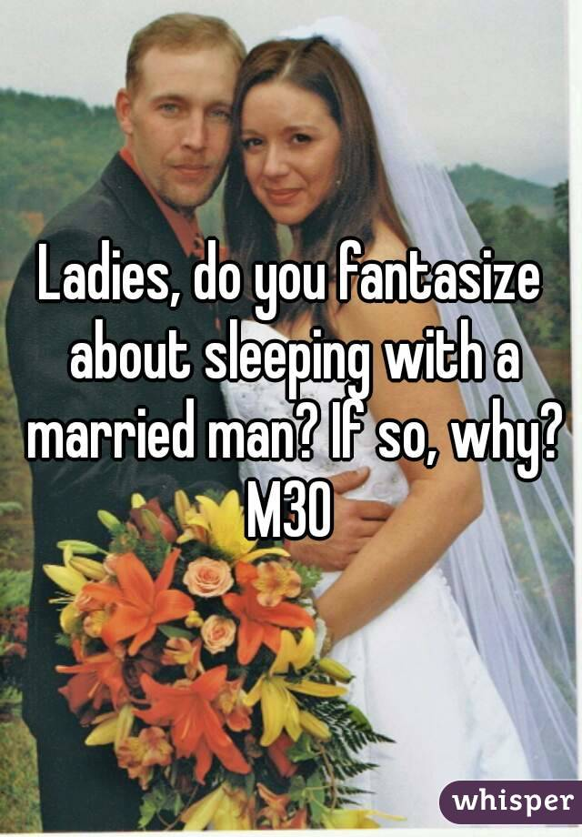 Ladies, do you fantasize about sleeping with a married man? If so, why? M30
