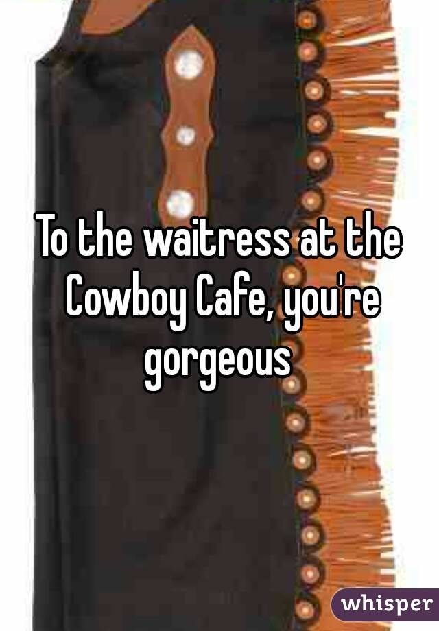 To the waitress at the Cowboy Cafe, you're gorgeous