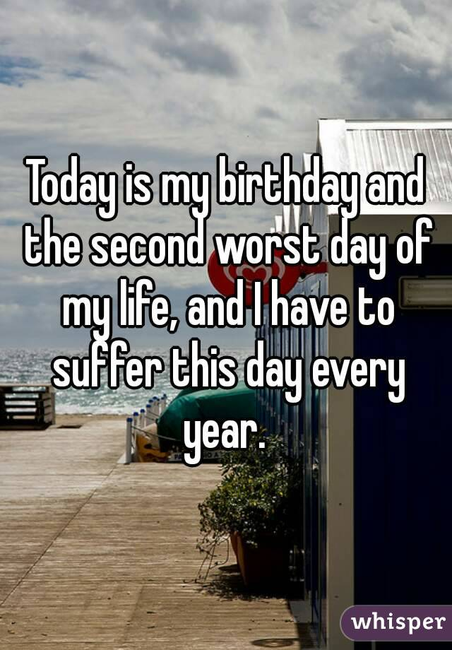 Today is my birthday and the second worst day of my life, and I have to suffer this day every year.