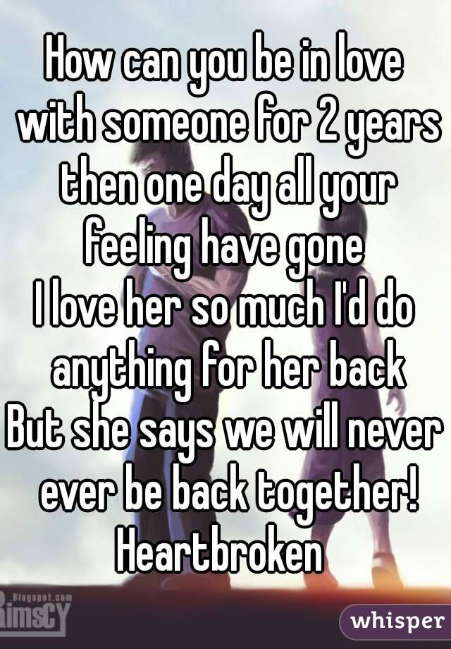 How can you be in love with someone for 2 years then one day all your feeling have gone  I love her so much I'd do anything for her back But she says we will never ever be back together! Heartbroken