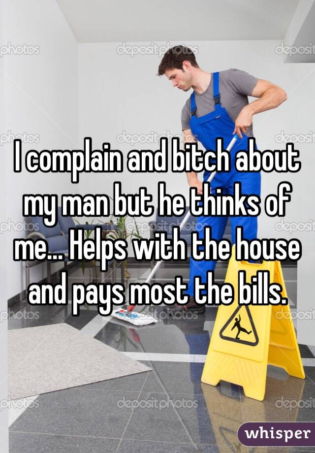 I complain and bitch about my man but he thinks of me... Helps with the house and pays most the bills.