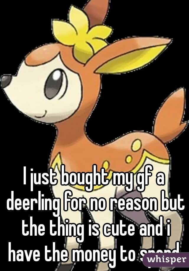 I just bought my gf a deerling for no reason but the thing is cute and i have the money to spend