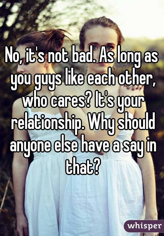 No, it's not bad. As long as you guys like each other, who cares? It's your relationship. Why should anyone else have a say in that?