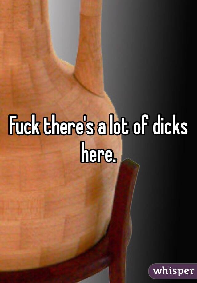Fuck there's a lot of dicks here.